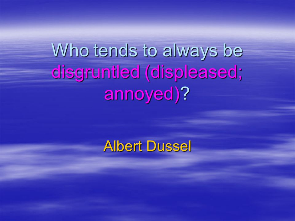 Who tends to always be disgruntled (displeased; annoyed)