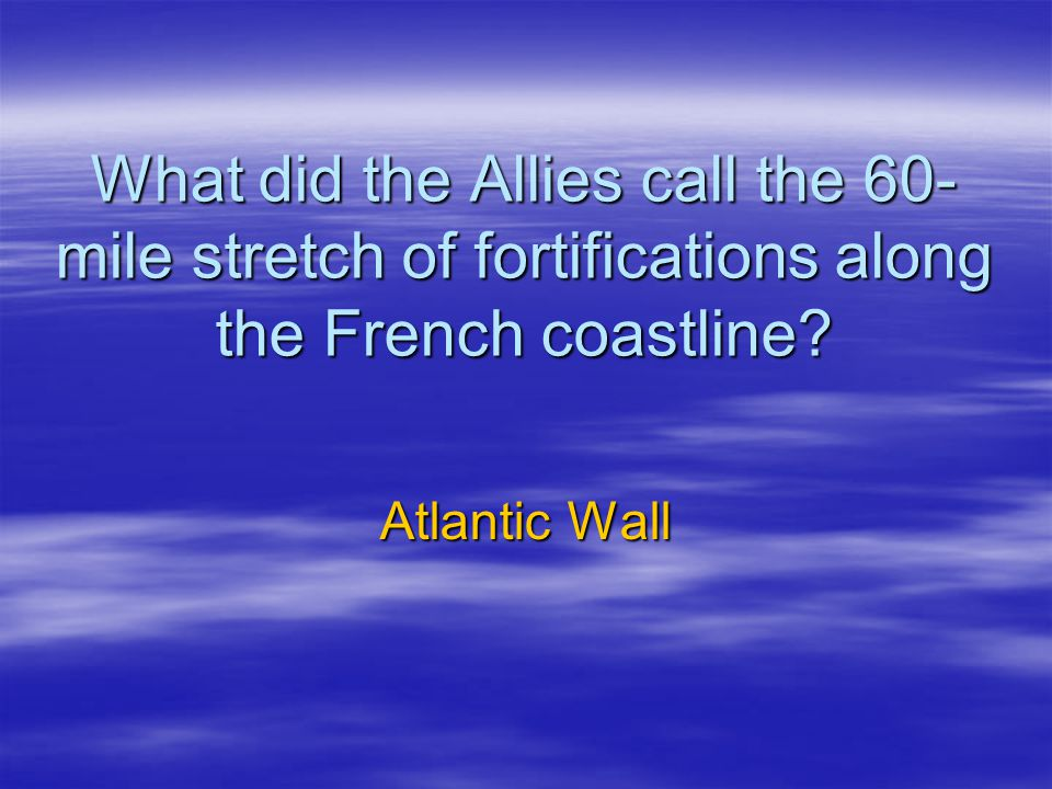 What did the Allies call the 60-mile stretch of fortifications along the French coastline