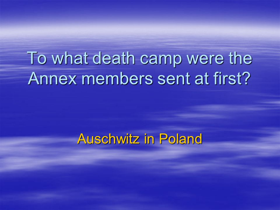 To what death camp were the Annex members sent at first