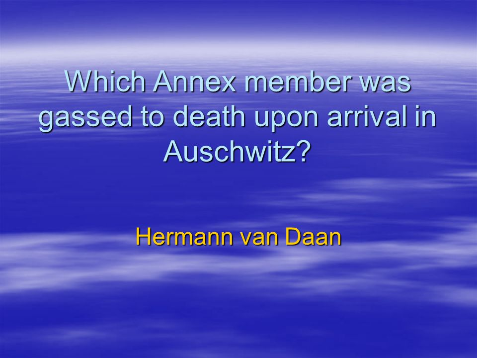 Which Annex member was gassed to death upon arrival in Auschwitz