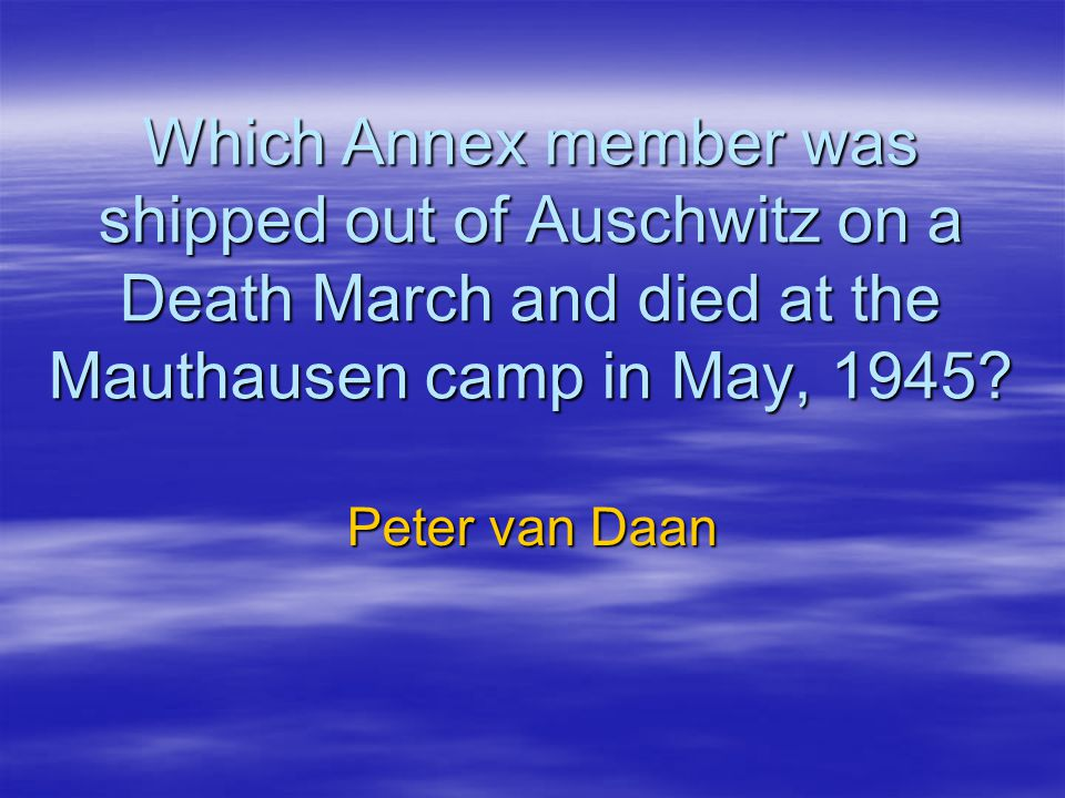 Which Annex member was shipped out of Auschwitz on a Death March and died at the Mauthausen camp in May, 1945