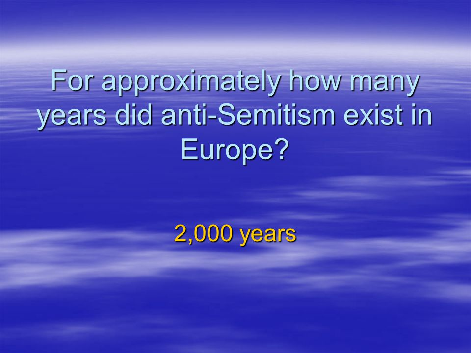 For approximately how many years did anti-Semitism exist in Europe