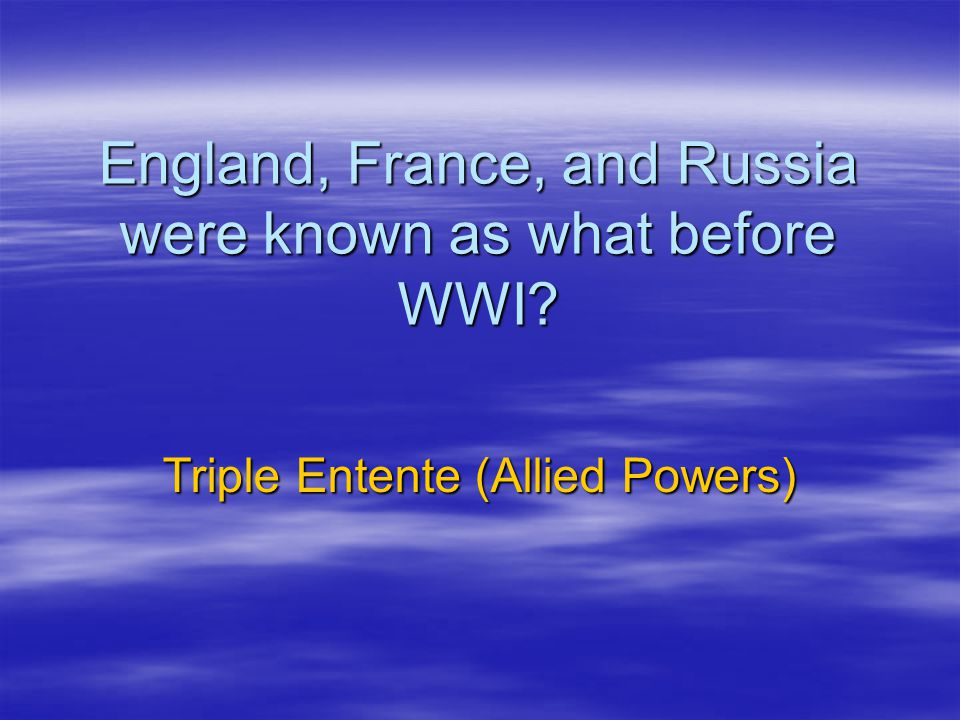 England, France, and Russia were known as what before WWI
