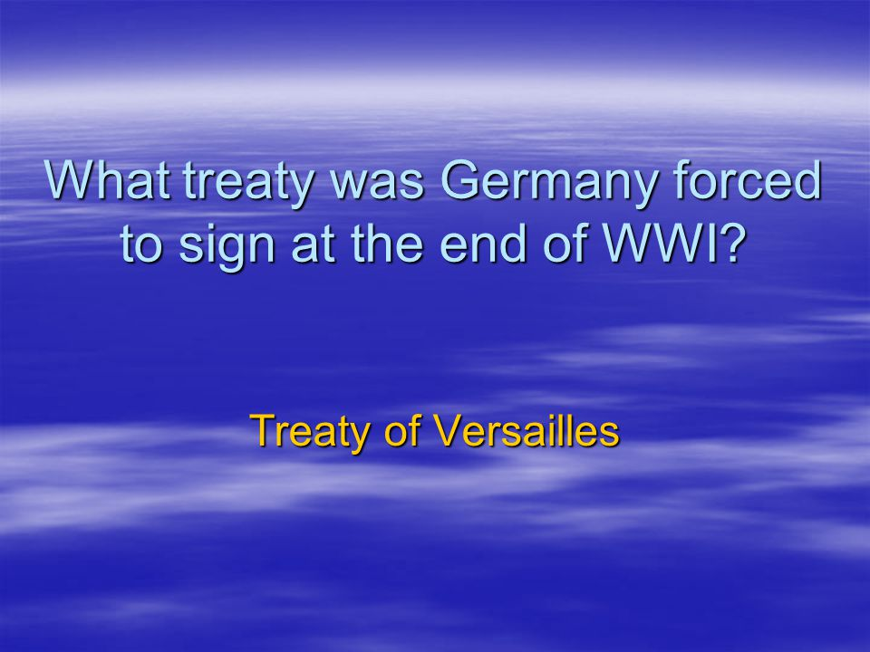 What treaty was Germany forced to sign at the end of WWI