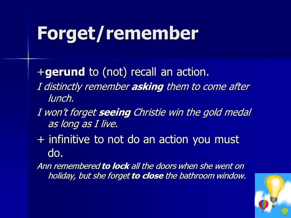 Forget/remember +gerund to (not) recall an action.
