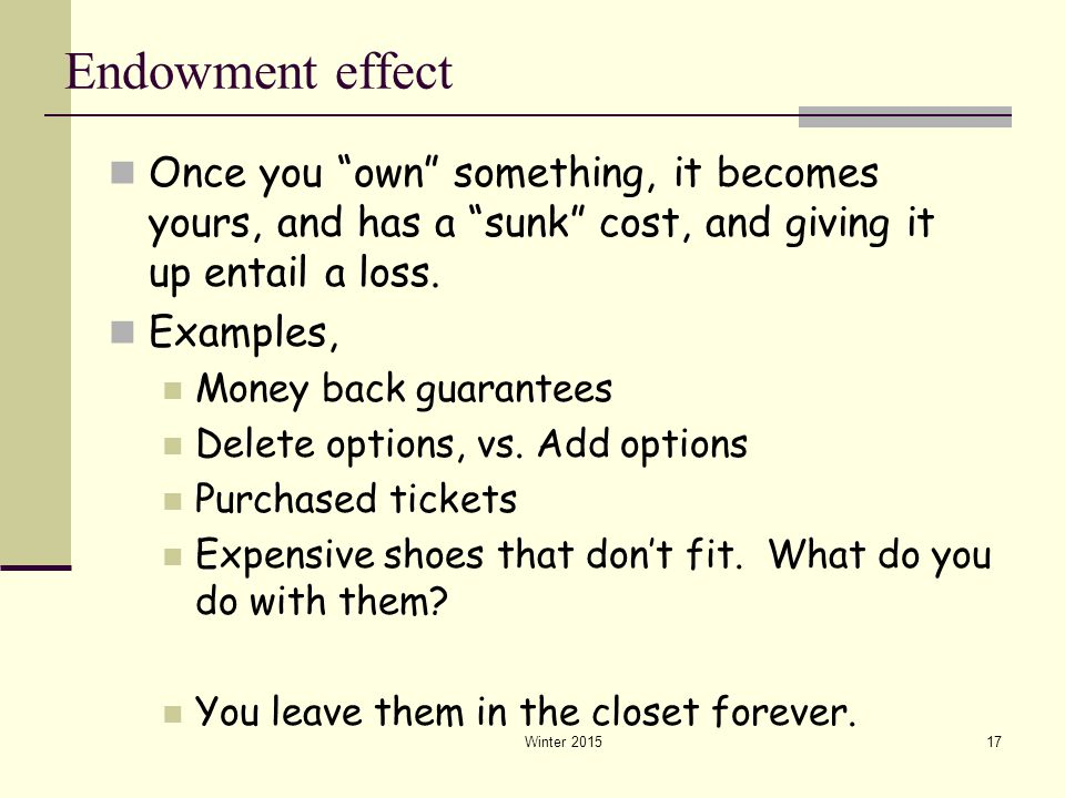 Endowment effect Once you own something, it becomes yours, and has a sunk cost, and giving it up entail a loss.
