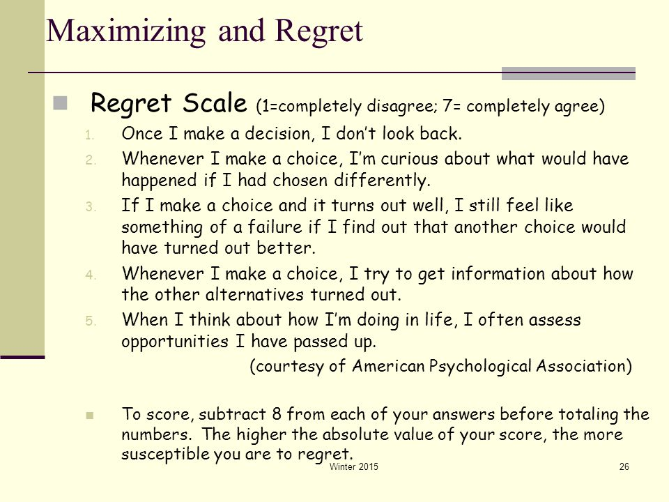 Maximizing and Regret Regret Scale (1=completely disagree; 7= completely agree) Once I make a decision, I don't look back.