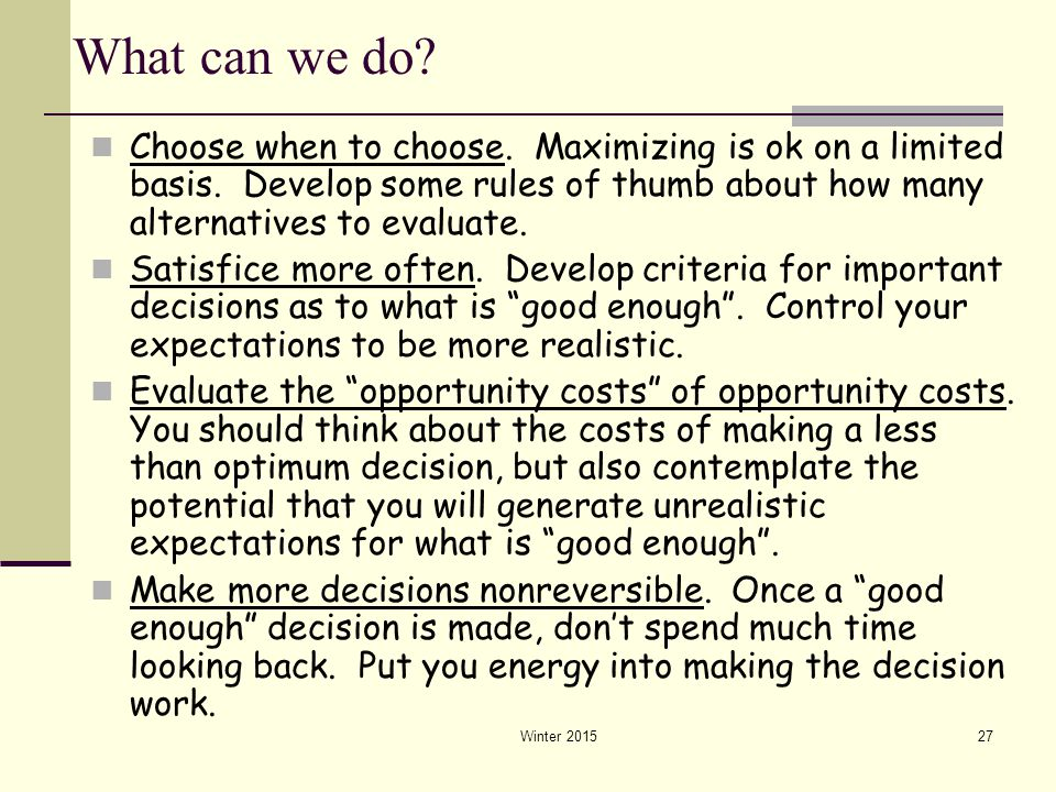 What can we do Choose when to choose. Maximizing is ok on a limited basis. Develop some rules of thumb about how many alternatives to evaluate.