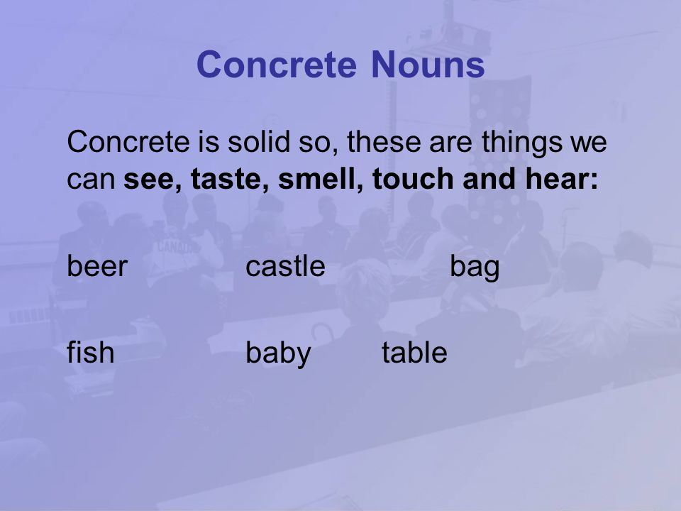 Concrete Nouns Concrete is solid so, these are things we can see, taste, smell, touch and hear: beer castle bag.