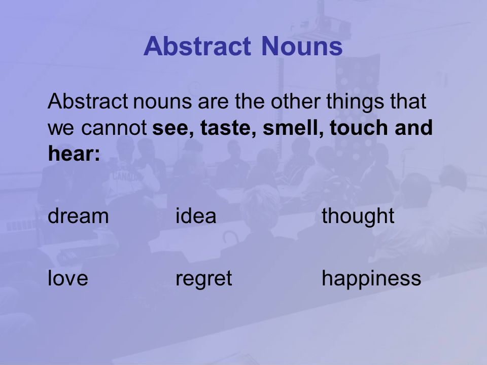 Abstract Nouns Abstract nouns are the other things that we cannot see, taste, smell, touch and hear: