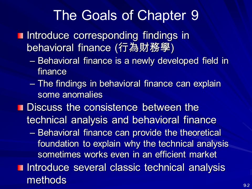 The Goals of Chapter 9 Introduce corresponding findings in behavioral finance (行為財務學) Behavioral finance is a newly developed field in finance.