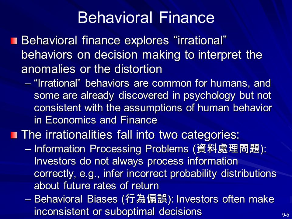 Behavioral Finance Behavioral finance explores irrational behaviors on decision making to interpret the anomalies or the distortion.
