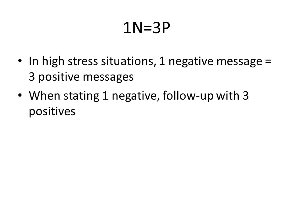 1N=3P In high stress situations, 1 negative message = 3 positive messages.