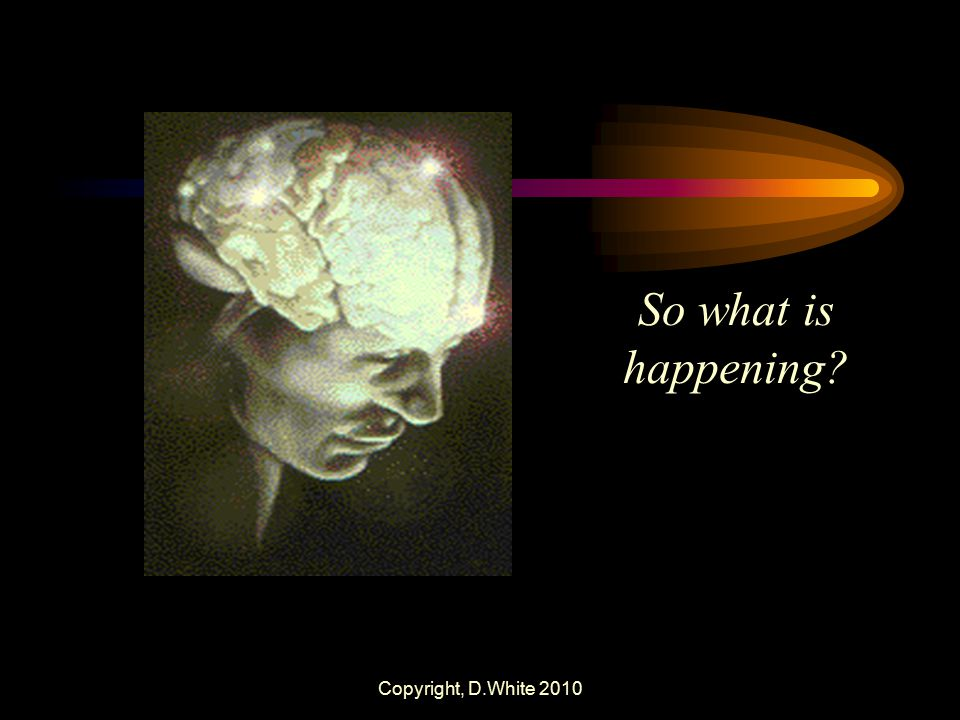 So what is happening Copyright, D.White 2010
