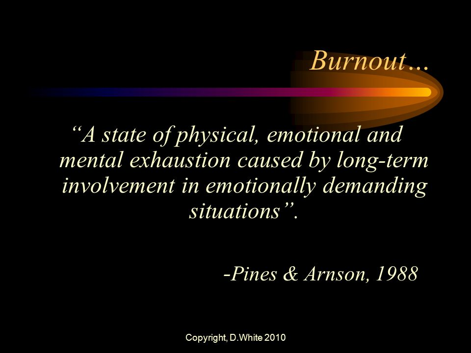 Burnout… A state of physical, emotional and mental exhaustion caused by long-term involvement in emotionally demanding situations .