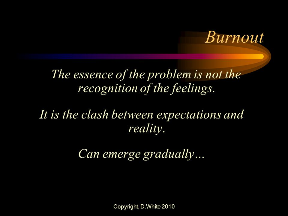 Burnout It is the clash between expectations and reality.