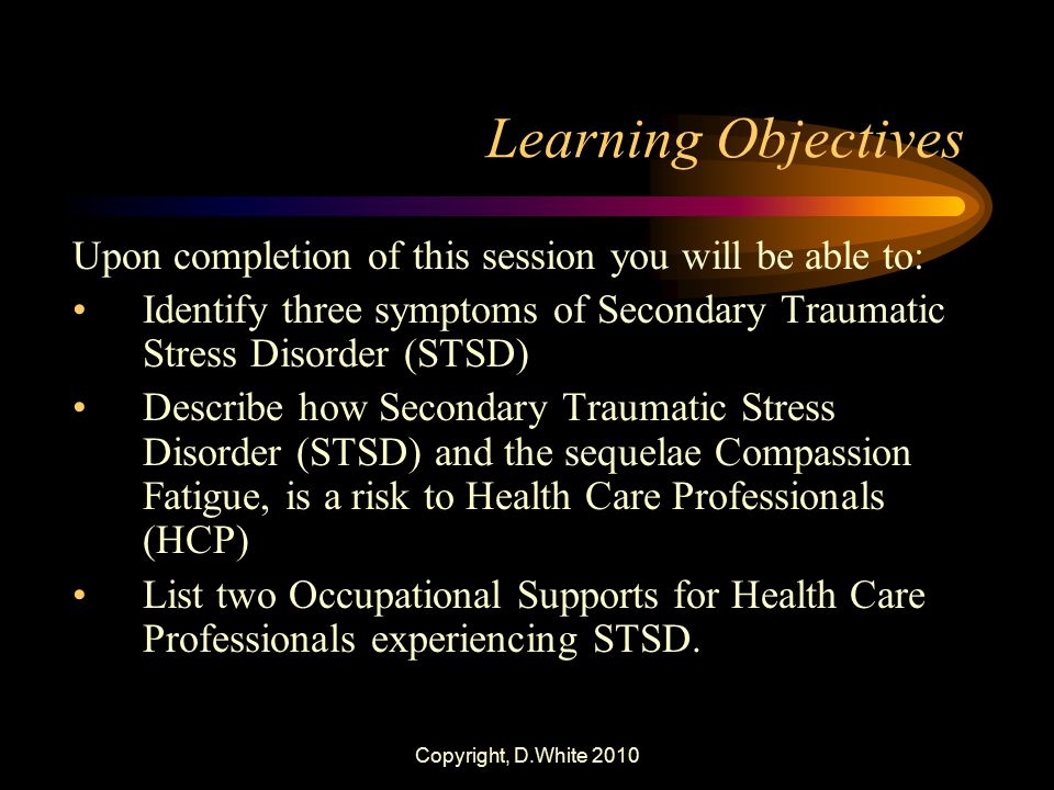 Learning Objectives Upon completion of this session you will be able to: Identify three symptoms of Secondary Traumatic Stress Disorder (STSD)
