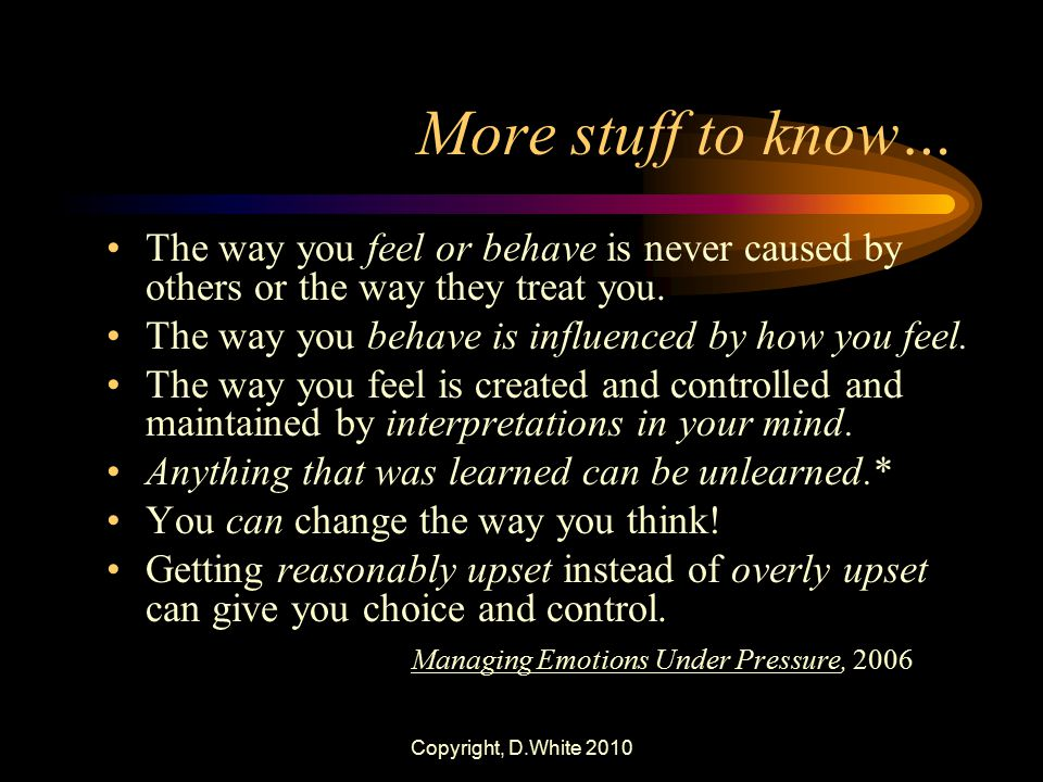More stuff to know… The way you feel or behave is never caused by others or the way they treat you.