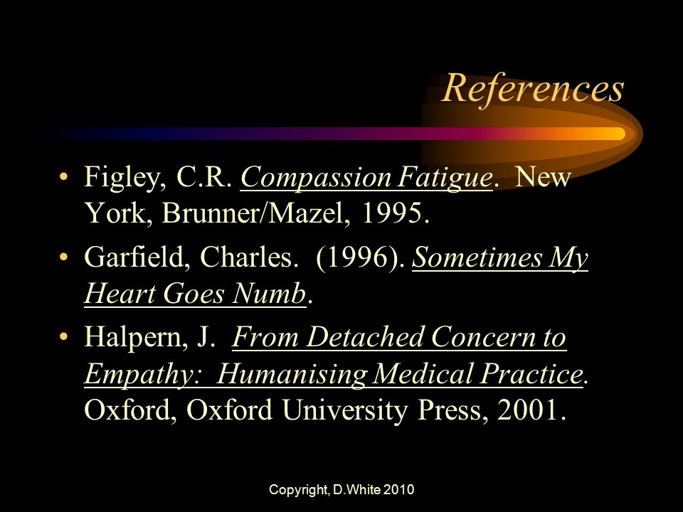 References Figley, C.R. Compassion Fatigue. New York, Brunner/Mazel, 1995. Garfield, Charles. (1996). Sometimes My Heart Goes Numb.