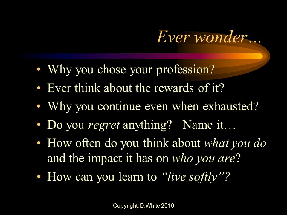 Ever wonder… Why you chose your profession