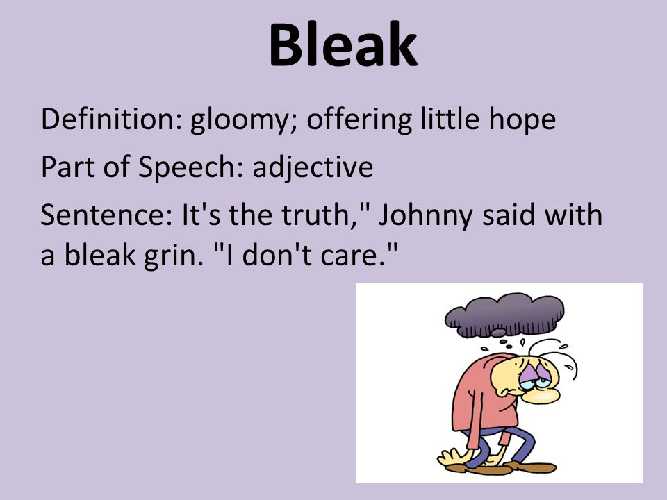 Bleak Definition: gloomy; offering little hope Part of Speech: adjective Sentence: It s the truth, Johnny said with a bleak grin.