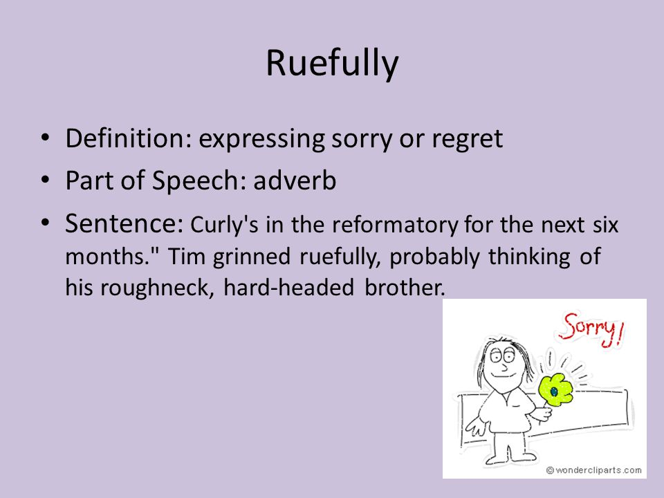Ruefully Definition: expressing sorry or regret Part of Speech: adverb