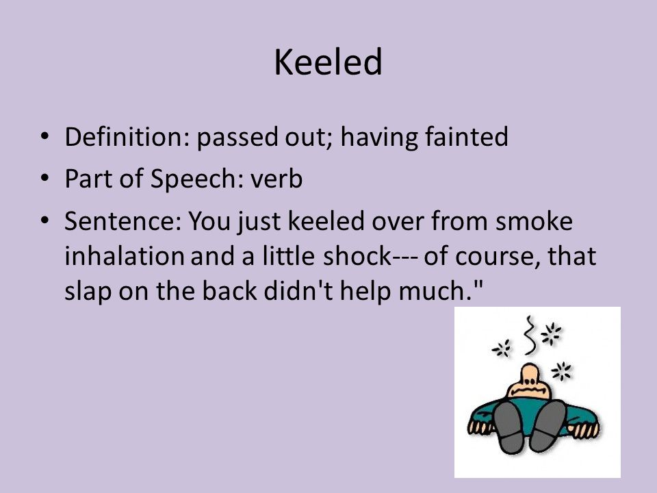 Keeled Definition: passed out; having fainted Part of Speech: verb