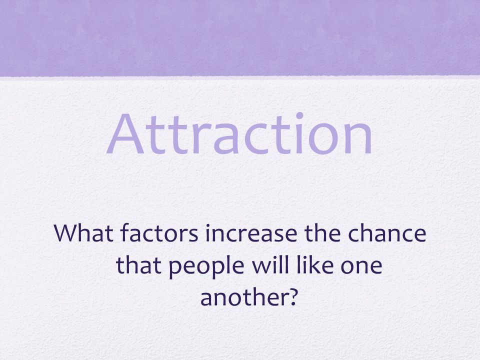 What factors increase the chance that people will like one another