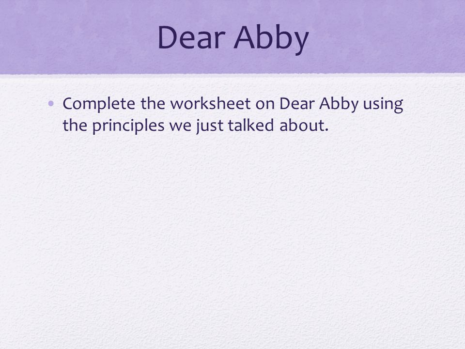 Dear Abby Complete the worksheet on Dear Abby using the principles we just talked about.