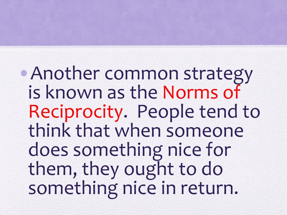 Another common strategy is known as the Norms of Reciprocity