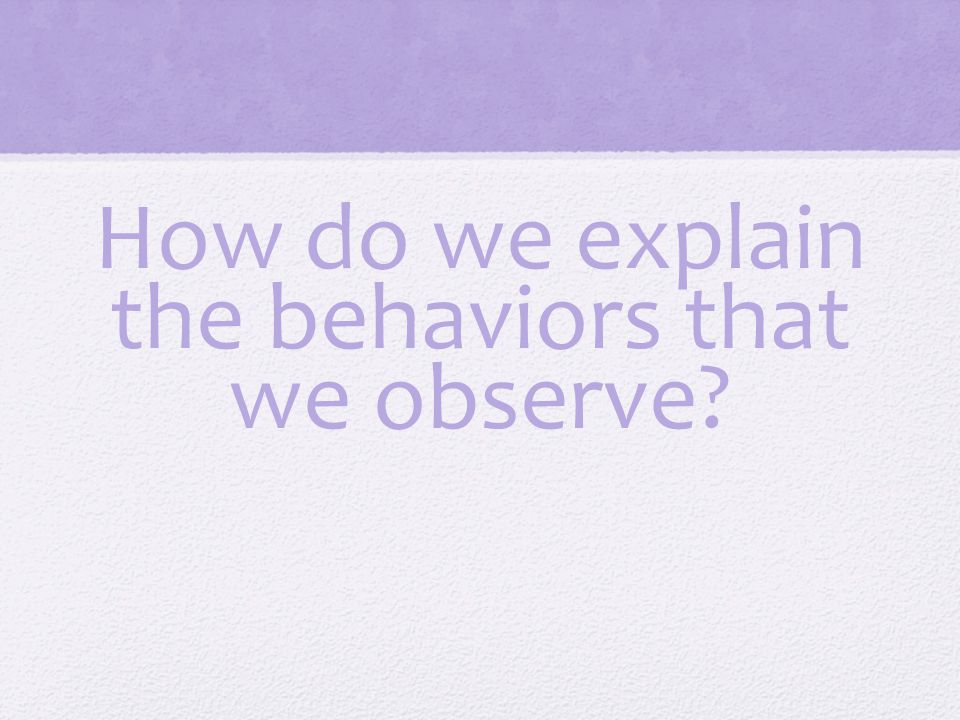 How do we explain the behaviors that we observe