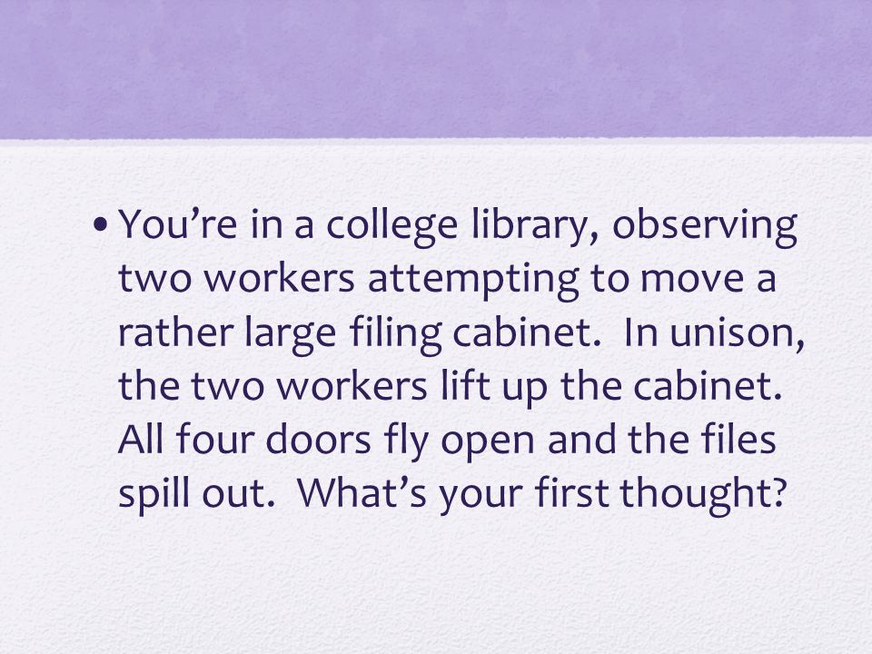 You're in a college library, observing two workers attempting to move a rather large filing cabinet.