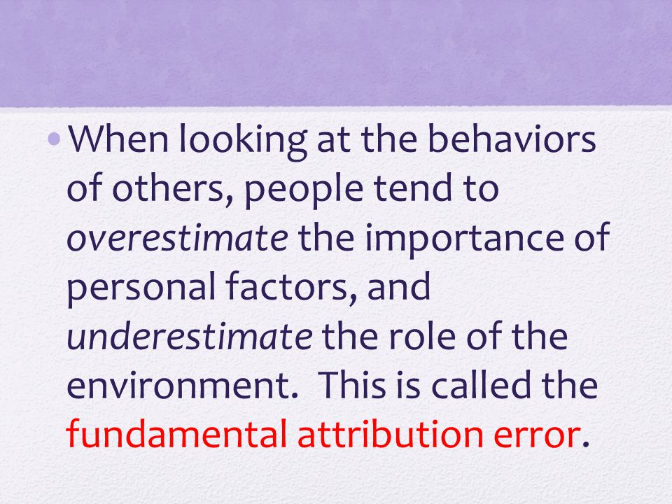 When looking at the behaviors of others, people tend to overestimate the importance of personal factors, and underestimate the role of the environment.