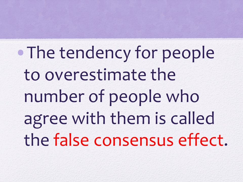 The tendency for people to overestimate the number of people who agree with them is called the false consensus effect.