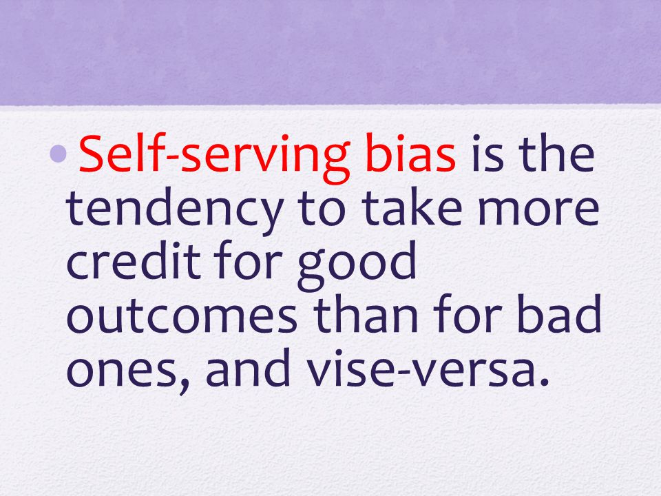 Self-serving bias is the tendency to take more credit for good outcomes than for bad ones, and vise-versa.