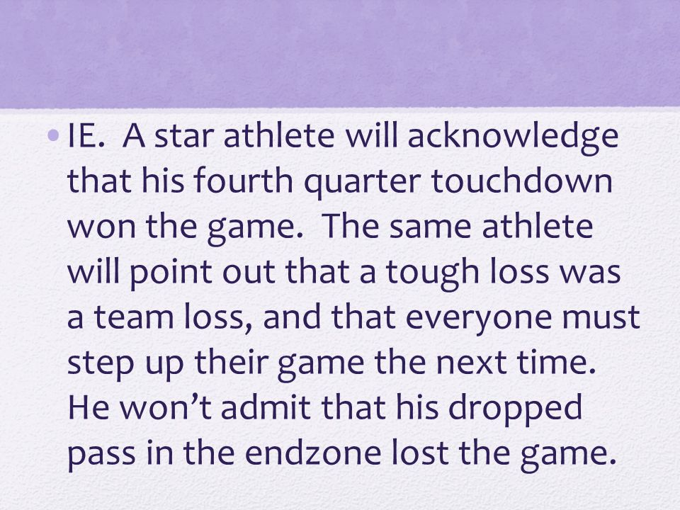 IE. A star athlete will acknowledge that his fourth quarter touchdown won the game.
