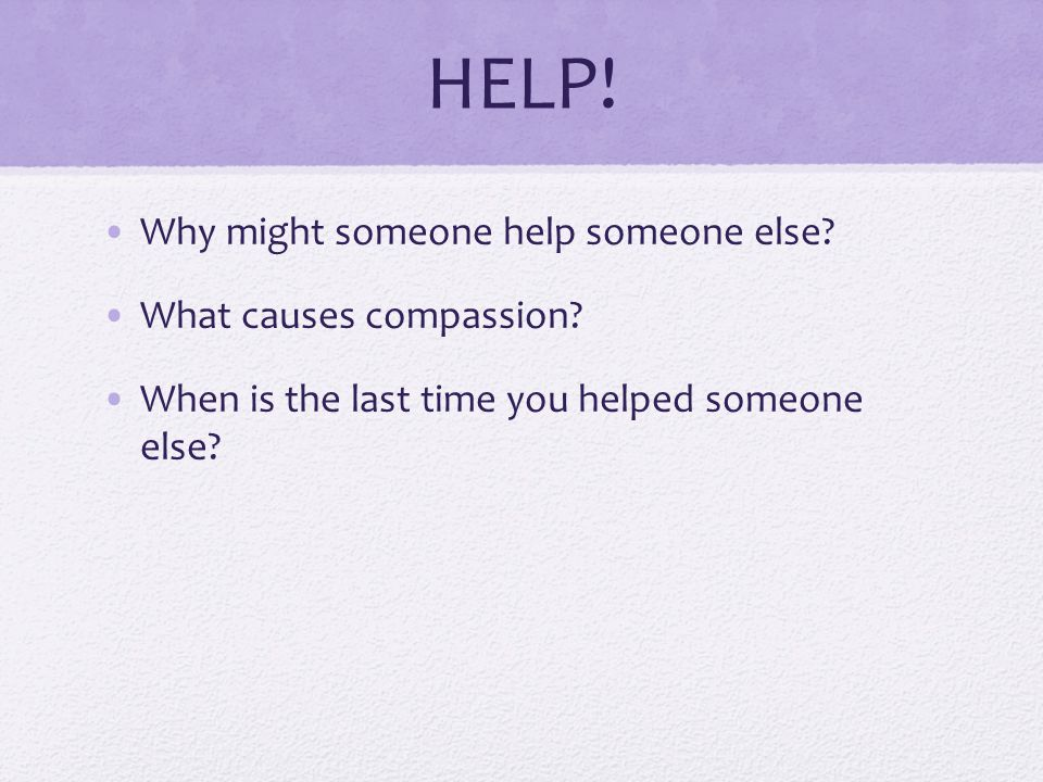 HELP! Why might someone help someone else What causes compassion