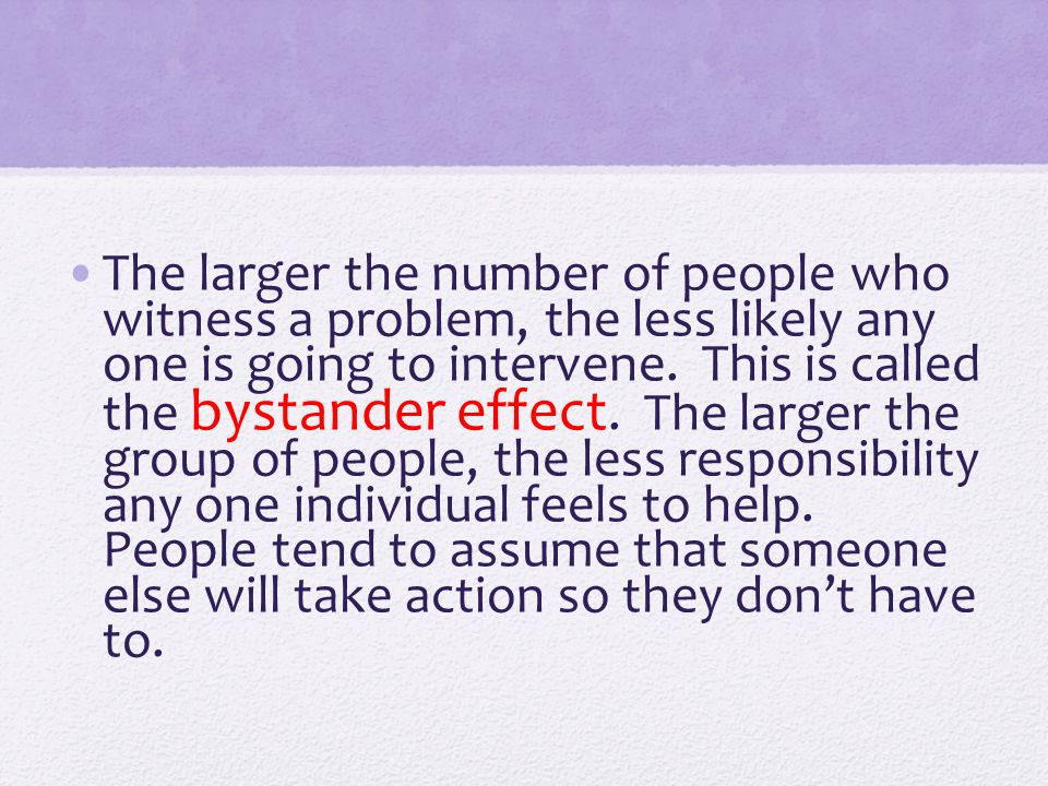 The larger the number of people who witness a problem, the less likely any one is going to intervene.