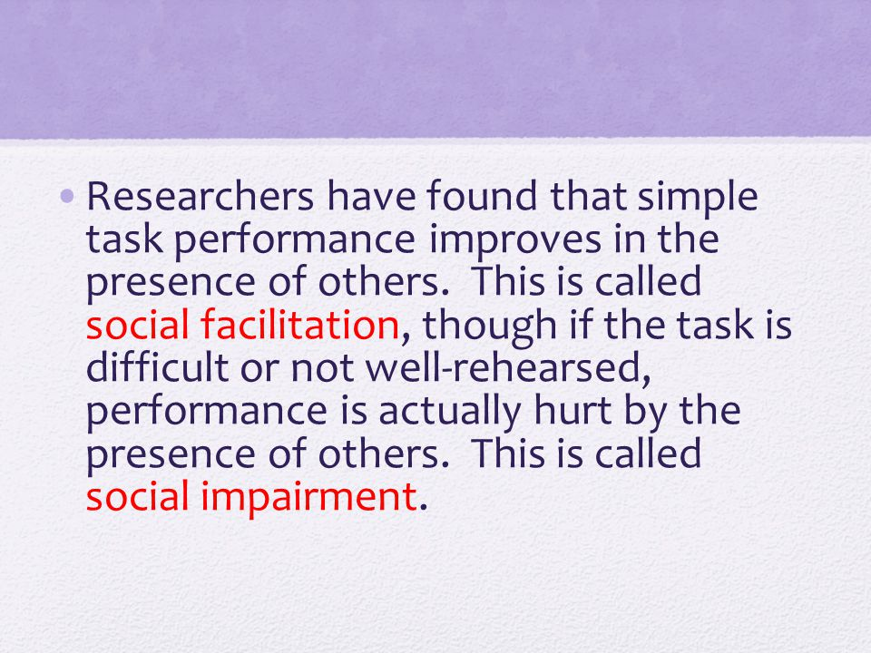 Researchers have found that simple task performance improves in the presence of others.