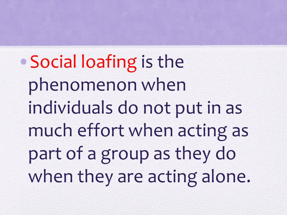 Social loafing is the phenomenon when individuals do not put in as much effort when acting as part of a group as they do when they are acting alone.