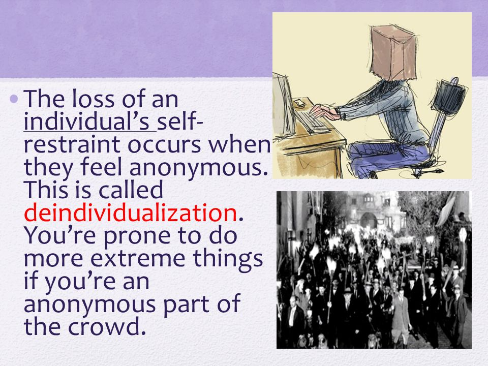 The loss of an individual's self- restraint occurs when they feel anonymous.