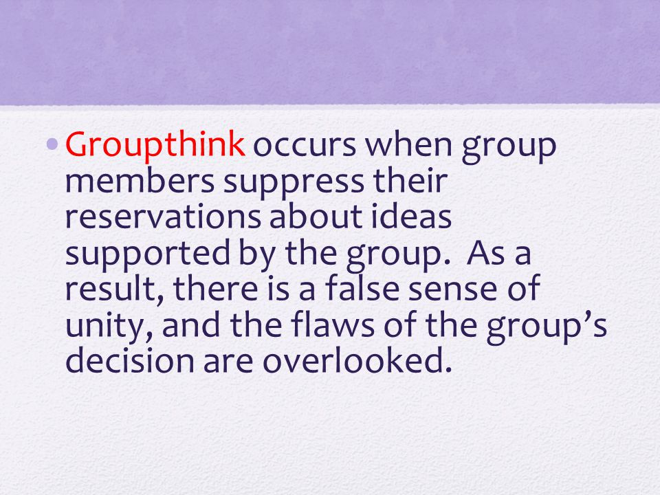 Groupthink occurs when group members suppress their reservations about ideas supported by the group.