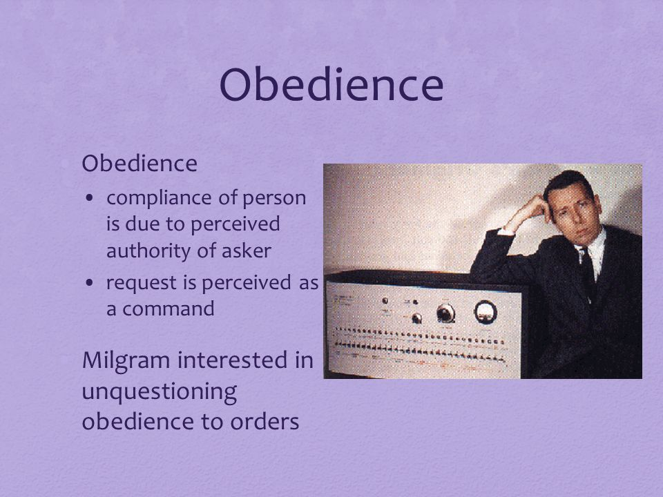 Obedience Obedience. compliance of person is due to perceived authority of asker. request is perceived as a command.