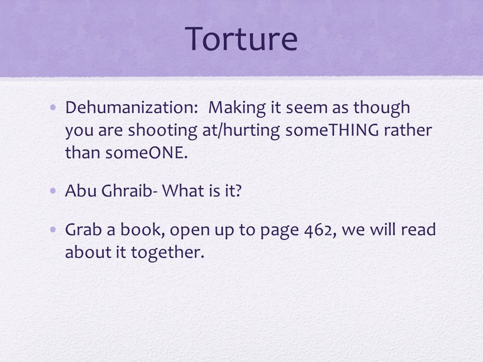Torture Dehumanization: Making it seem as though you are shooting at/hurting someTHING rather than someONE.