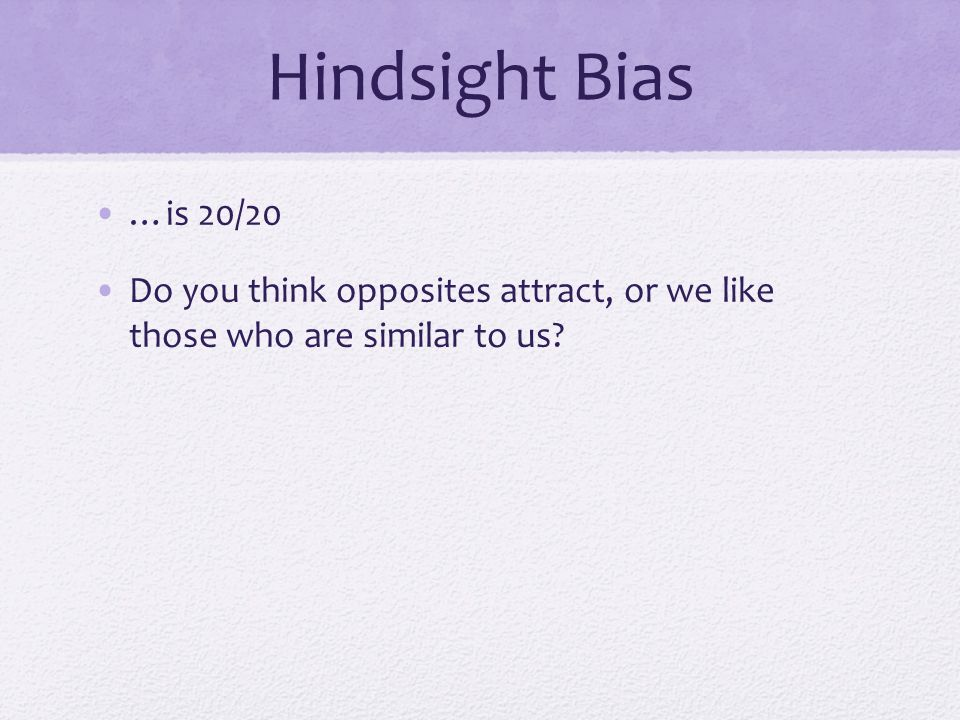 Hindsight Bias …is 20/20 Do you think opposites attract, or we like those who are similar to us