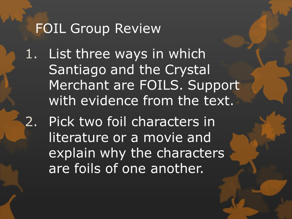 FOIL Group Review List three ways in which Santiago and the Crystal Merchant are FOILS. Support with evidence from the text.