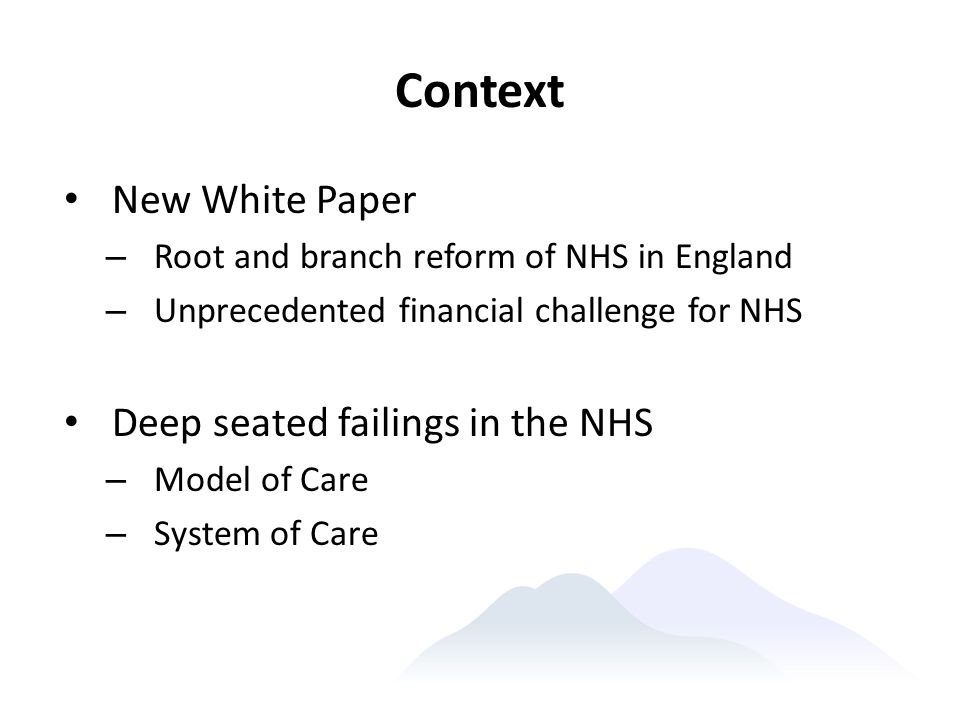 Context New White Paper Deep seated failings in the NHS
