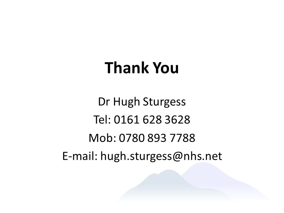 Thank You Dr Hugh Sturgess Tel: 0161 628 3628 Mob: 0780 893 7788 E-mail: hugh.sturgess@nhs.net