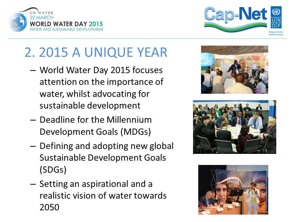 2. 2015 A UNIQUE YEAR World Water Day 2015 focuses attention on the importance of water, whilst advocating for sustainable development.