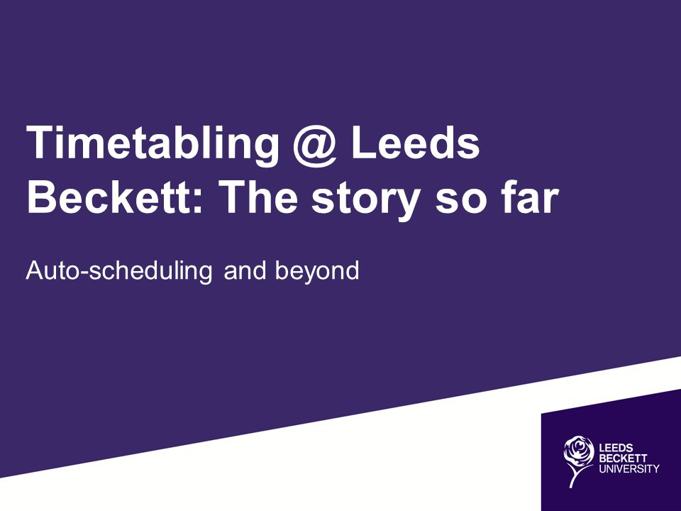 Timetabling @ Leeds Beckett: The story so far